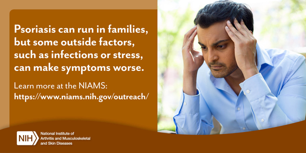 Psoriasis can run in families, but some outside factors, such as infections or stress, can make symptoms worse.  Learn more at the NIAMS.
